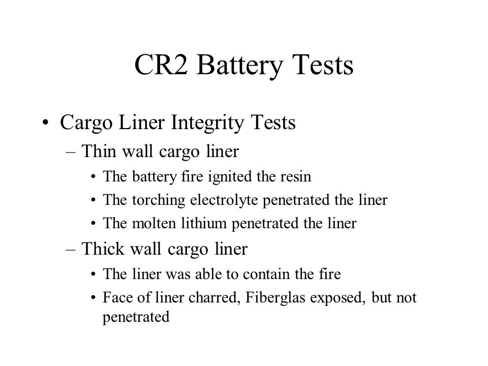 CR2 Battery Tests Cargo Liner Integrity Tests –Thin wall cargo liner The battery fire ignited the resin The torching electrolyte penetrated the liner The molten lithium penetrated the liner –Thick wall cargo liner The liner was able to contain the fire Face of liner charred, Fiberglas exposed, but not penetrated