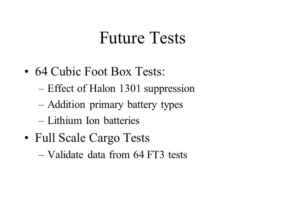 Future Tests 64 Cubic Foot Box Tests: –Effect of Halon 1301 suppression –Addition primary battery types –Lithium Ion batteries Full Scale Cargo Tests –Validate data from 64 FT3 tests