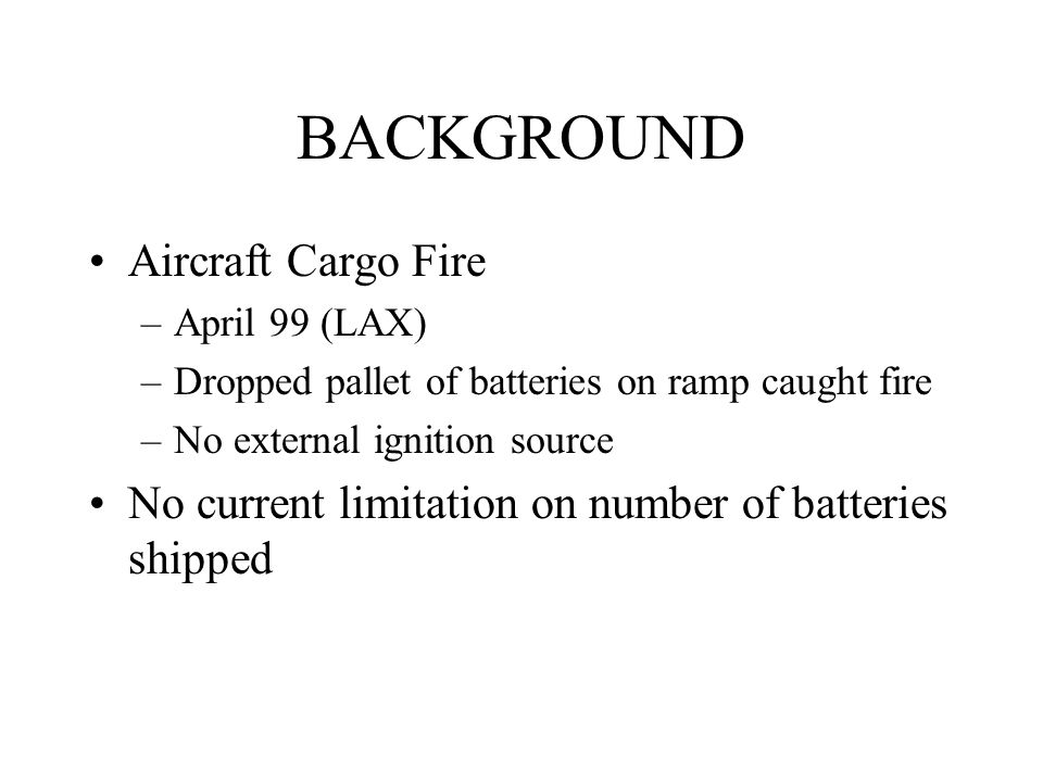 BACKGROUND Aircraft Cargo Fire –April 99 (LAX) –Dropped pallet of batteries on ramp caught fire –No external ignition source No current limitation on number of batteries shipped