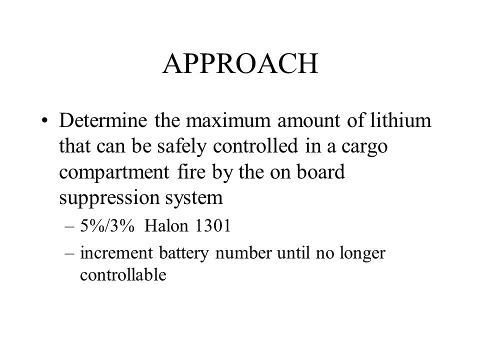 APPROACH Determine the maximum amount of lithium that can be safely controlled in a cargo compartment fire by the on board suppression system –5%/3% Halon 1301 –increment battery number until no longer controllable