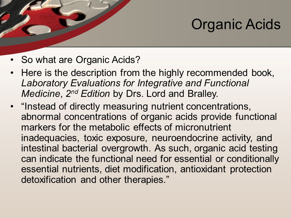 Organic Acids So what are Organic Acids? Here is the description from the highly recommended book, Laboratory Evaluations for Integrative and Function
