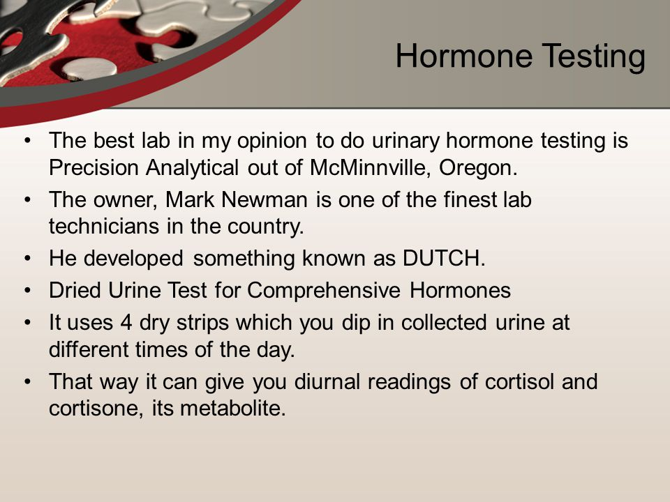 Hormone Testing The best lab in my opinion to do urinary hormone testing is Precision Analytical out of McMinnville, Oregon.
