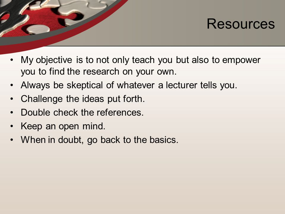 Resources My objective is to not only teach you but also to empower you to find the research on your own.
