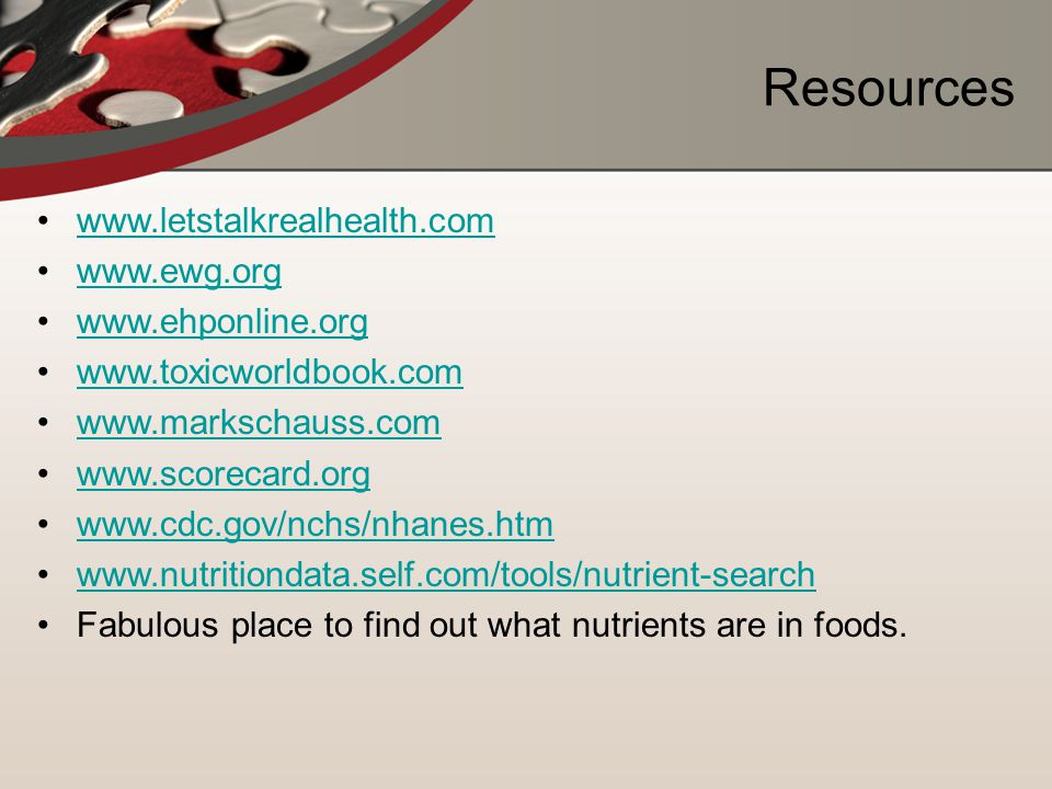 Resources www.letstalkrealhealth.com www.ewg.org www.ehponline.org www.toxicworldbook.com www.markschauss.com www.scorecard.org www.cdc.gov/nchs/nhanes.htm www.nutritiondata.self.com/tools/nutrient-search Fabulous place to find out what nutrients are in foods.