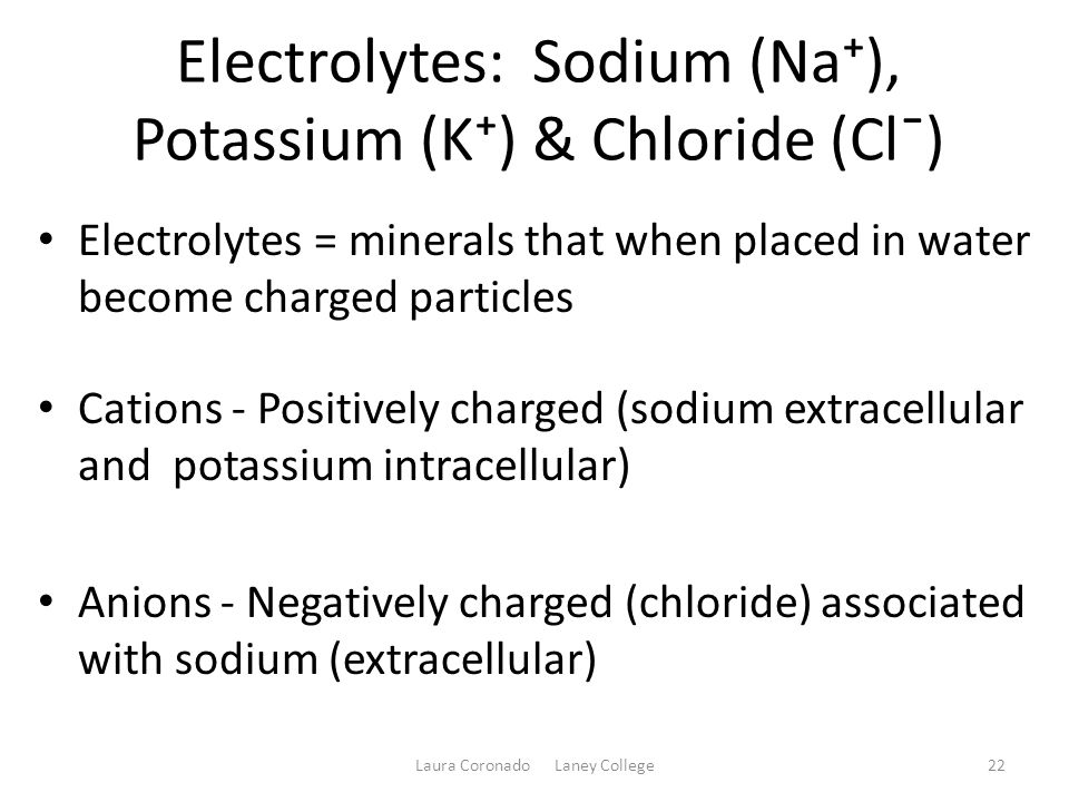 Electrolytes: Sodium (Na⁺), Potassium (K⁺) & Chloride (Cl¯) Electrolytes = minerals that when placed in water become charged particles Cations - Posit