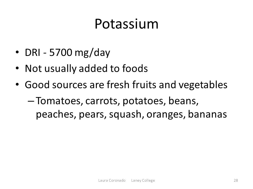 Potassium DRI - 5700 mg/day Not usually added to foods Good sources are fresh fruits and vegetables – Tomatoes, carrots, potatoes, beans, peaches, pears, squash, oranges, bananas Laura Coronado Laney College28