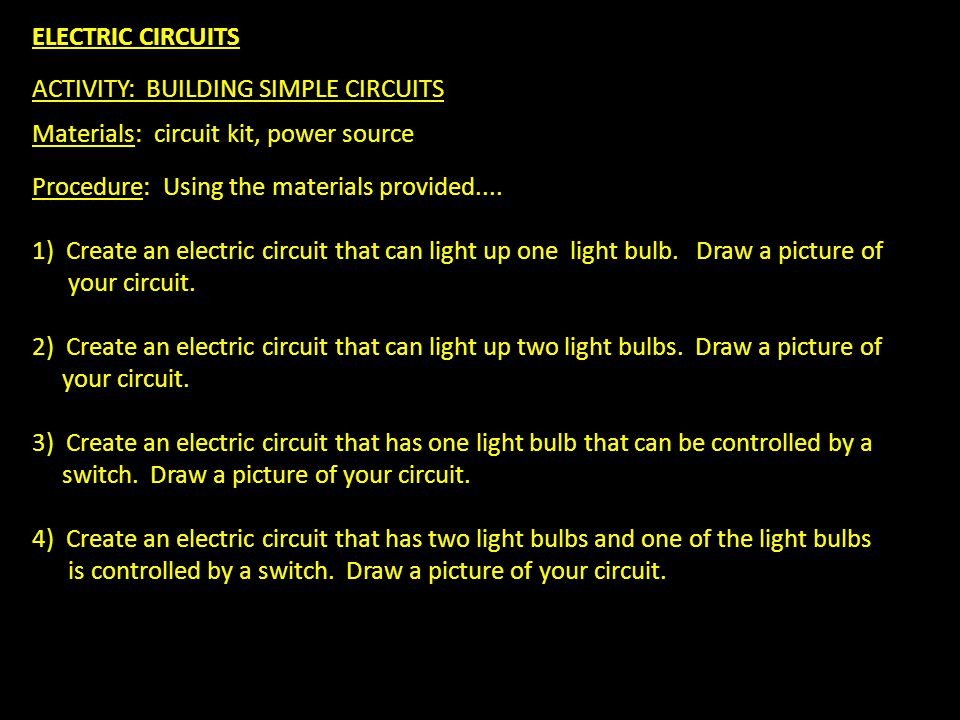 ELECTRIC CIRCUITS ACTIVITY: BUILDING SIMPLE CIRCUITS Materials: circuit kit, power source Procedure: Using the materials provided....