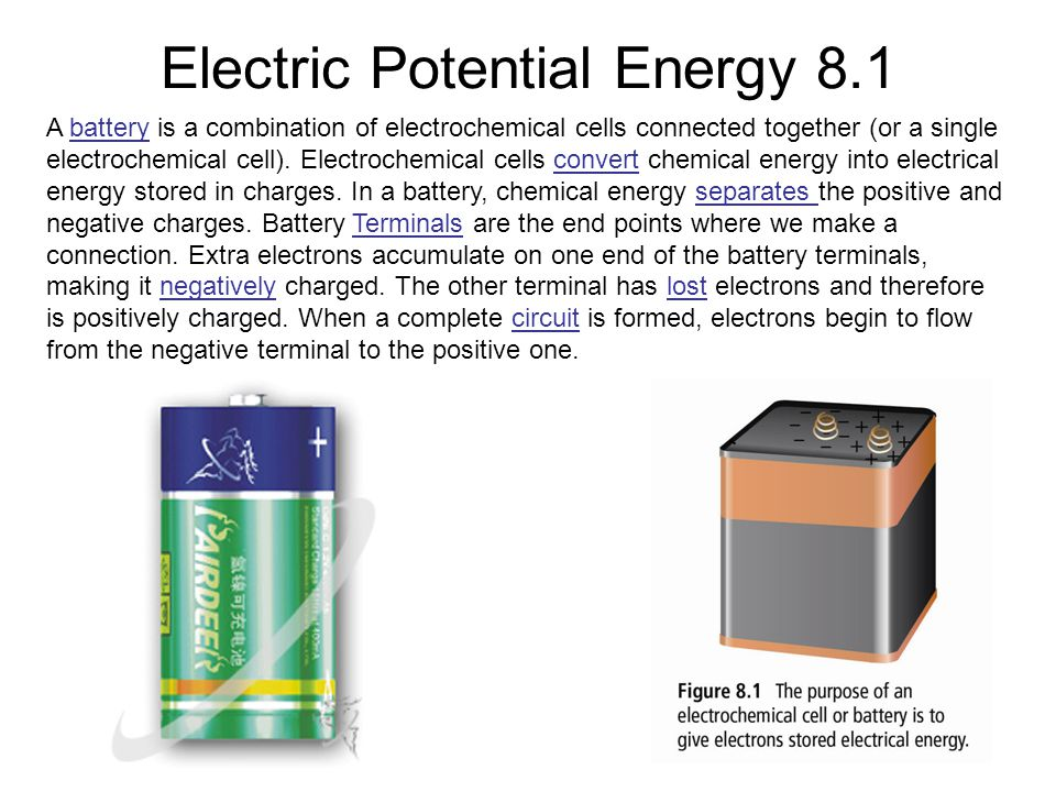 Electric Potential Energy 8.1 A battery is a combination of electrochemical cells connected together (or a single electrochemical cell).