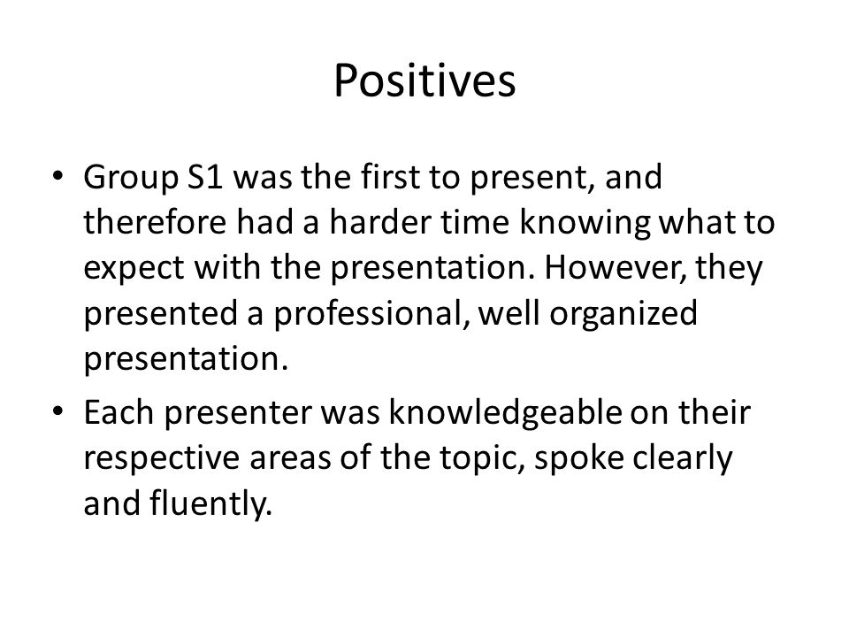 Positives Group S1 was the first to present, and therefore had a harder time knowing what to expect with the presentation. However, they presented a p
