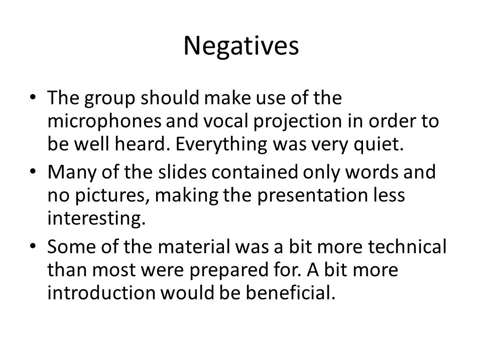 Negatives The group should make use of the microphones and vocal projection in order to be well heard. Everything was very quiet. Many of the slides c