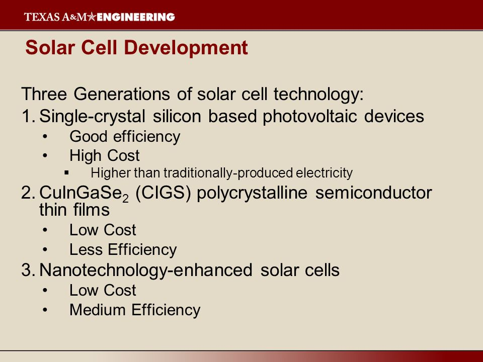 Solar Cell Development Three Generations of solar cell technology: 1.Single-crystal silicon based photovoltaic devices Good efficiency High Cost  Higher than traditionally-produced electricity 2.CuInGaSe 2 (CIGS) polycrystalline semiconductor thin films Low Cost Less Efficiency 3.Nanotechnology-enhanced solar cells Low Cost Medium Efficiency