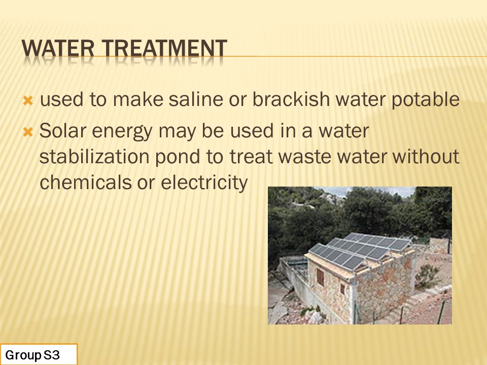  used to make saline or brackish water potable  Solar energy may be used in a water stabilization pond to treat waste water without chemicals or electricity Group S3