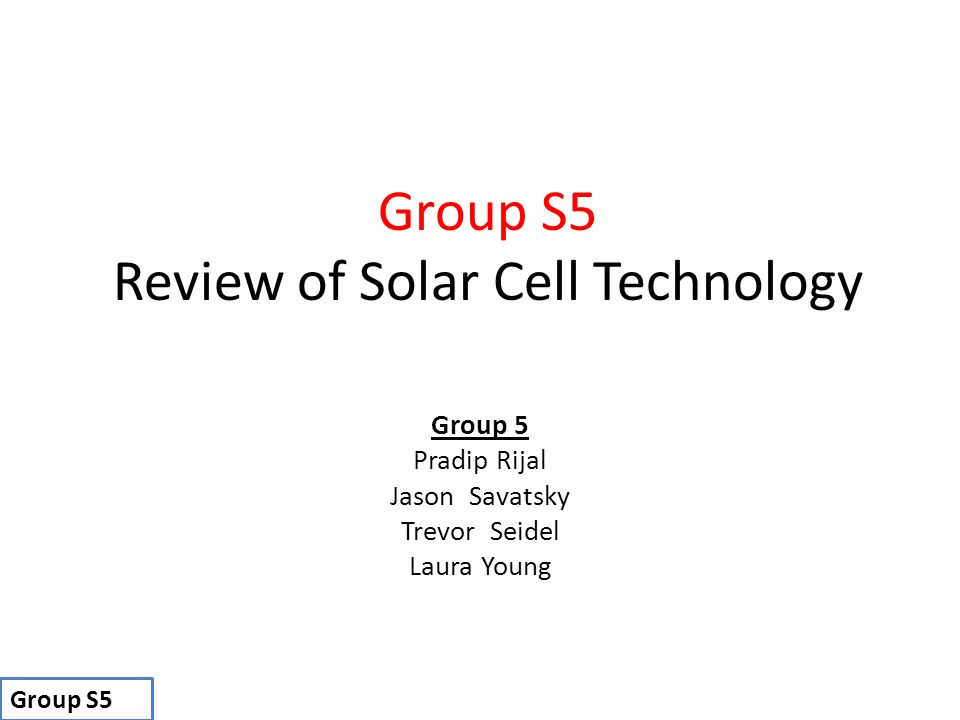 Group 5 Pradip Rijal Jason Savatsky Trevor Seidel Laura Young Group S5 Group S5 Review of Solar Cell Technology
