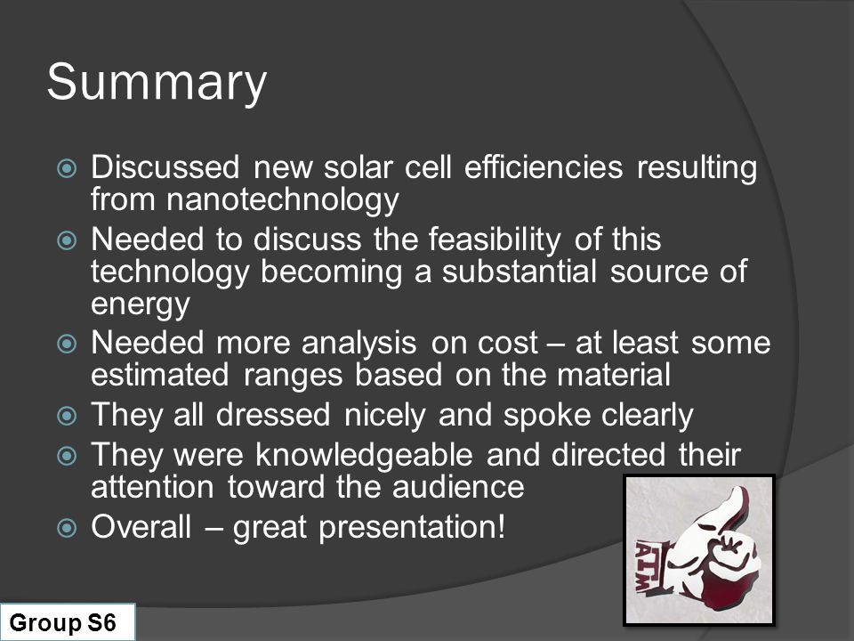 Summary  Discussed new solar cell efficiencies resulting from nanotechnology  Needed to discuss the feasibility of this technology becoming a substantial source of energy  Needed more analysis on cost – at least some estimated ranges based on the material  They all dressed nicely and spoke clearly  They were knowledgeable and directed their attention toward the audience  Overall – great presentation.
