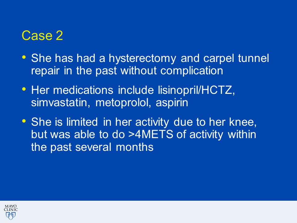 Case 2 She has had a hysterectomy and carpel tunnel repair in the past without complication Her medications include lisinopril/HCTZ, simvastatin, meto