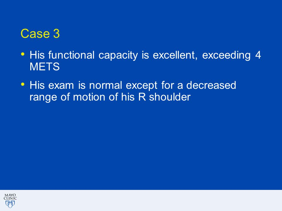 Case 3 His functional capacity is excellent, exceeding 4 METS His exam is normal except for a decreased range of motion of his R shoulder