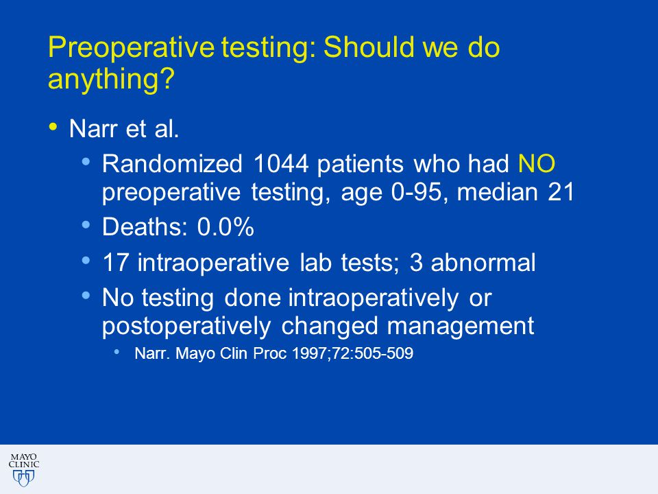 Preoperative testing: Should we do anything? Narr et al. Randomized 1044 patients who had NO preoperative testing, age 0-95, median 21 Deaths: 0.0% 17