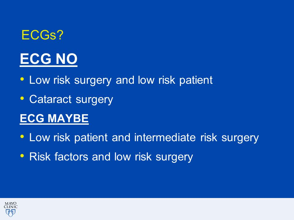 ECGs? ECG NO Low risk surgery and low risk patient Cataract surgery ECG MAYBE Low risk patient and intermediate risk surgery Risk factors and low risk