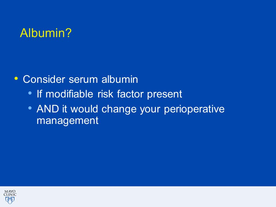 Albumin? Consider serum albumin If modifiable risk factor present AND it would change your perioperative management