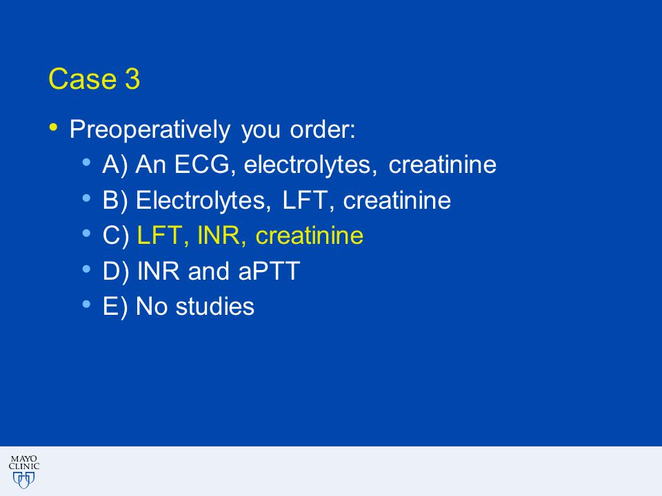Case 3 Preoperatively you order: A) An ECG, electrolytes, creatinine B) Electrolytes, LFT, creatinine C) LFT, INR, creatinine D) INR and aPTT E) No st