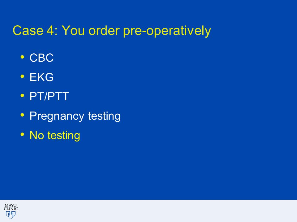 Case 4: You order pre-operatively CBC EKG PT/PTT Pregnancy testing No testing