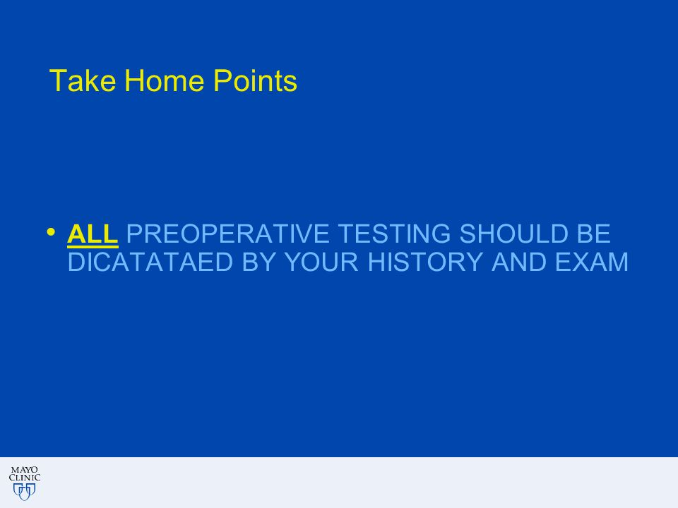 Take Home Points ALL PREOPERATIVE TESTING SHOULD BE DICATATAED BY YOUR HISTORY AND EXAM