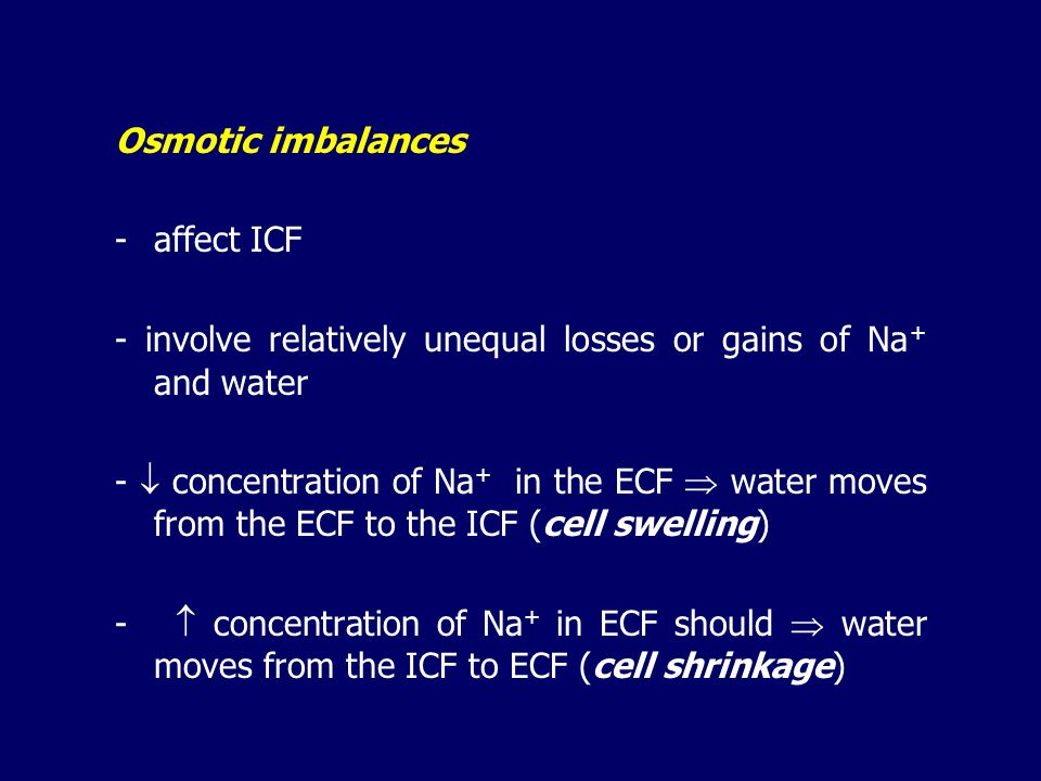 OSMOTIC IMBALANCES - primarily affect ICF - relatively unequal losses or gains of sodium and water - hypoosmolality  cell swelling