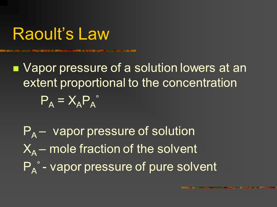 Raoult's Law Vapor pressure of a solution lowers at an extent proportional to the concentration P A = X A P A ° P A – vapor pressure of solution X A – mole fraction of the solvent P A ° - vapor pressure of pure solvent