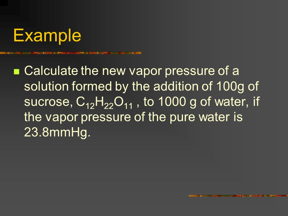 Example Calculate the new vapor pressure of a solution formed by the addition of 100g of sucrose, C 12 H 22 O 11, to 1000 g of water, if the vapor pre
