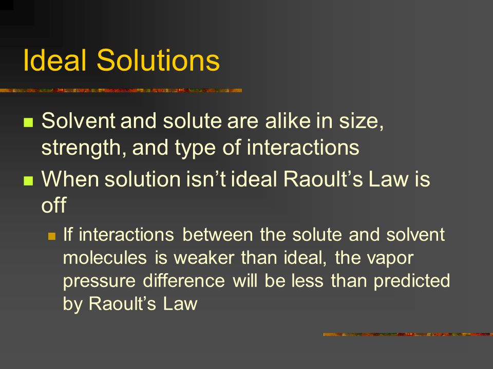Ideal Solutions Solvent and solute are alike in size, strength, and type of interactions When solution isn't ideal Raoult's Law is off If interactions