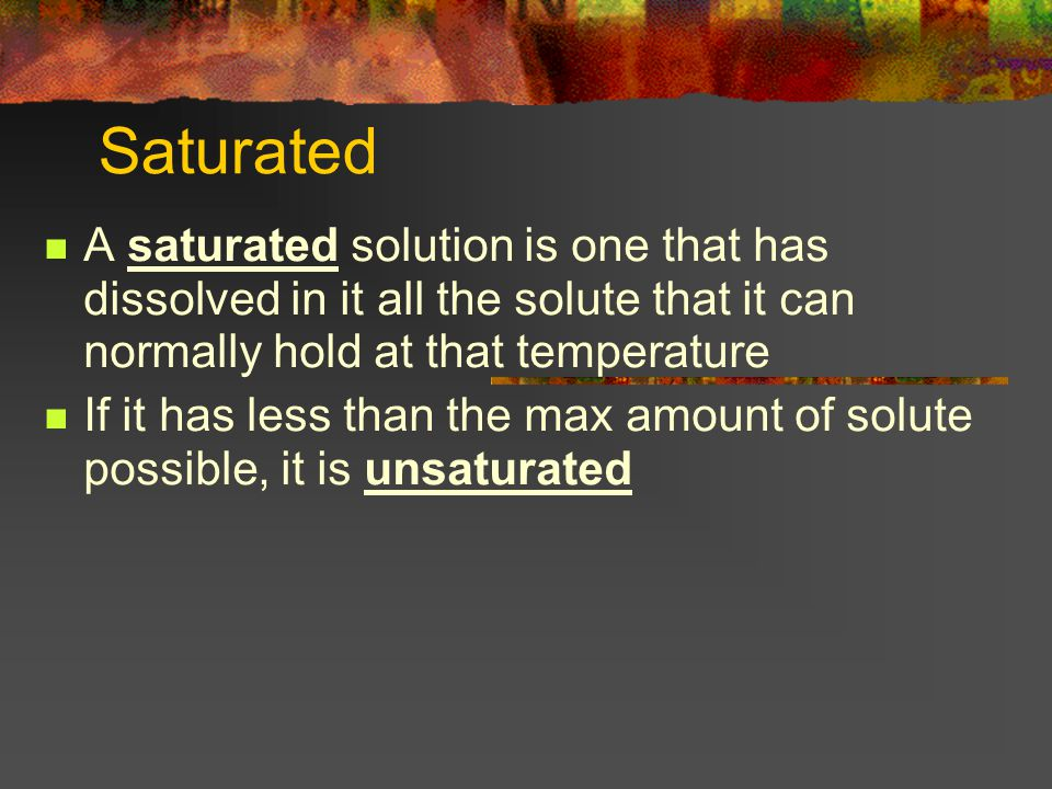 Saturated A saturated solution is one that has dissolved in it all the solute that it can normally hold at that temperature If it has less than the max amount of solute possible, it is unsaturated