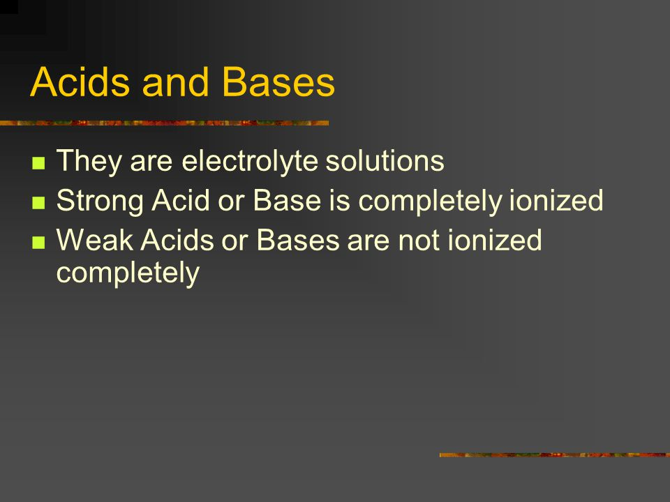 Acids and Bases They are electrolyte solutions Strong Acid or Base is completely ionized Weak Acids or Bases are not ionized completely
