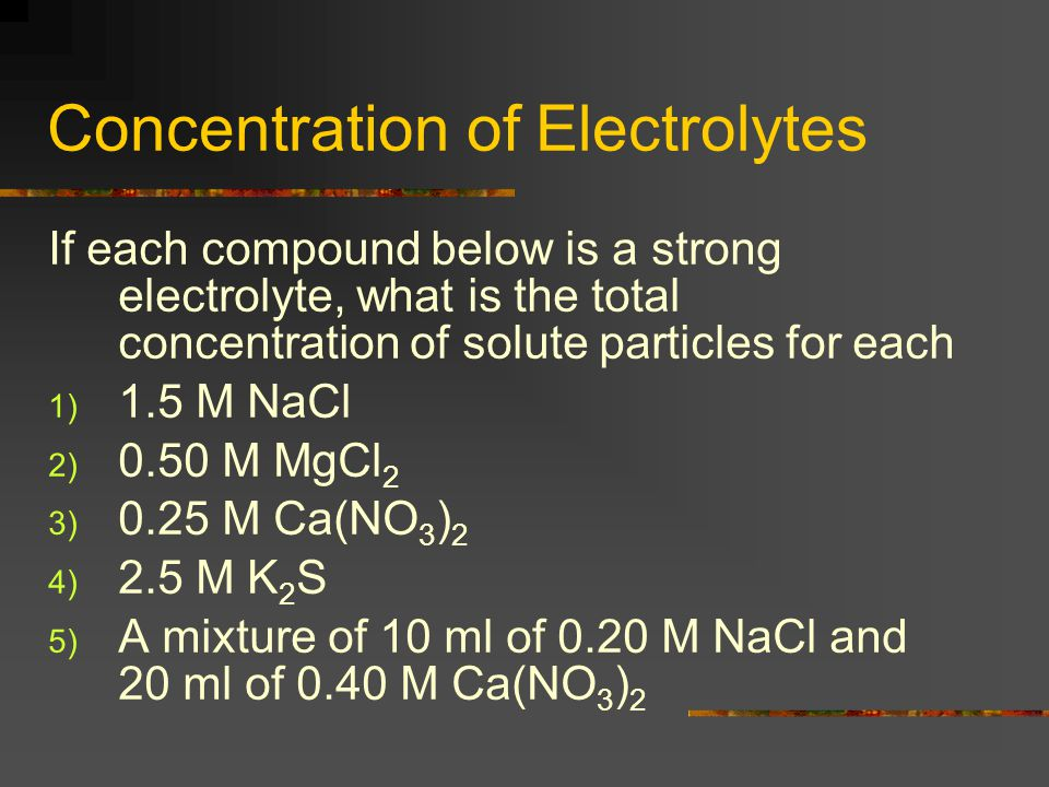 Concentration of Electrolytes If each compound below is a strong electrolyte, what is the total concentration of solute particles for each 1) 1.5 M NaCl 2) 0.50 M MgCl 2 3) 0.25 M Ca(NO 3 ) 2 4) 2.5 M K 2 S 5) A mixture of 10 ml of 0.20 M NaCl and 20 ml of 0.40 M Ca(NO 3 ) 2