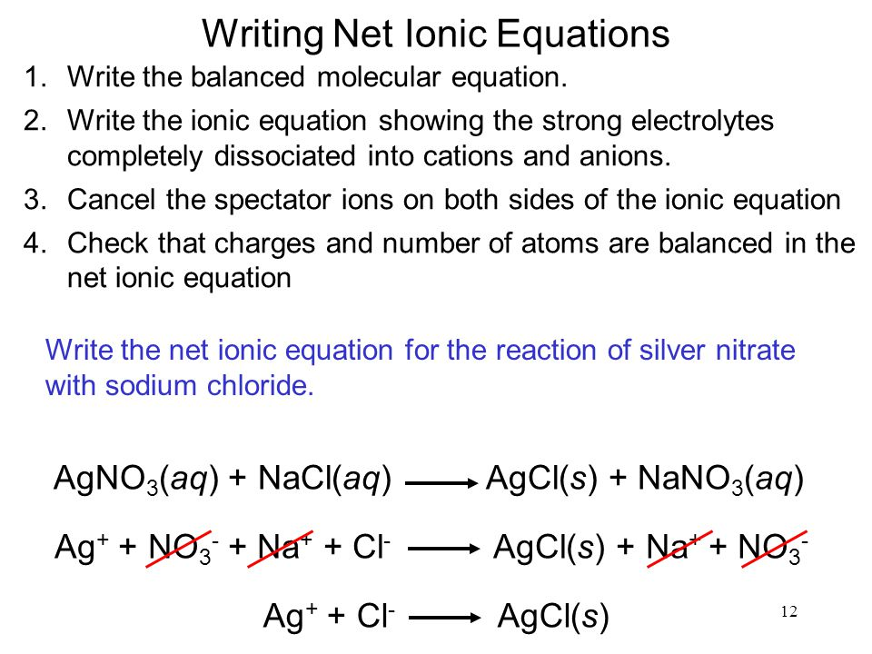 12 Writing Net Ionic Equations 1.Write the balanced molecular equation. 2.Write the ionic equation showing the strong electrolytes completely dissocia