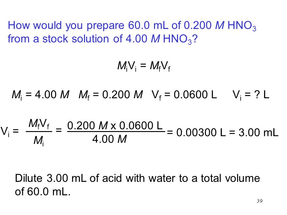 39 How would you prepare 60.0 mL of 0.200 M HNO 3 from a stock solution of 4.00 M HNO 3 ? M i V i = M f V f M i = 4.00 M M f = 0.200 MV f = 0.0600 L V
