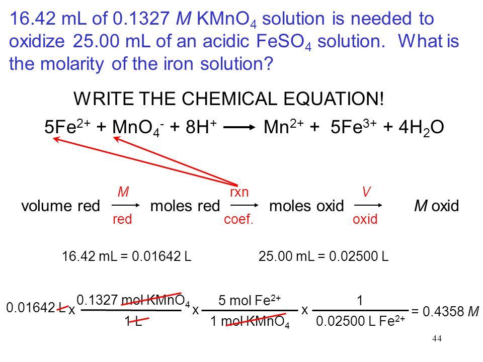 44 WRITE THE CHEMICAL EQUATION! volume redmoles redmoles oxidM oxid 0.1327 mol KMnO 4 1 L x 5 mol Fe 2+ 1 mol KMnO 4 x 1 0.02500 L Fe 2+ x 0.01642 L =