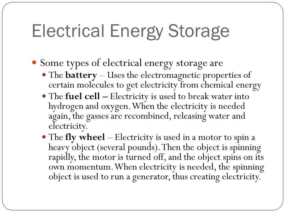 Electrical Energy Storage Some types of electrical energy storage are The battery – Uses the electromagnetic properties of certain molecules to get el