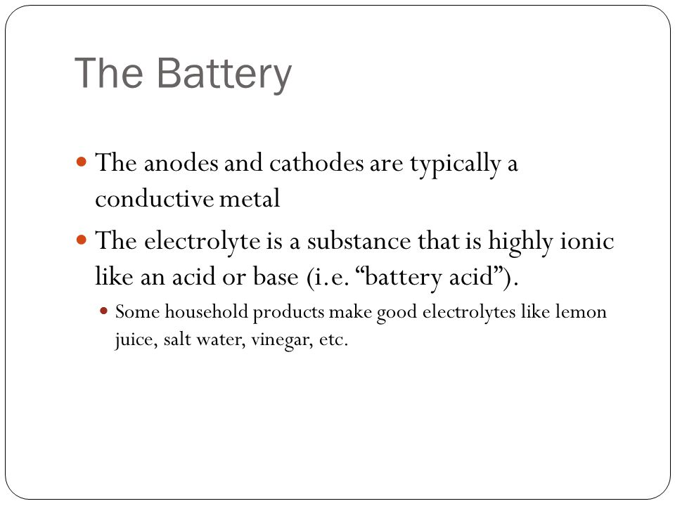 "The Battery The anodes and cathodes are typically a conductive metal The electrolyte is a substance that is highly ionic like an acid or base (i.e. ""b"