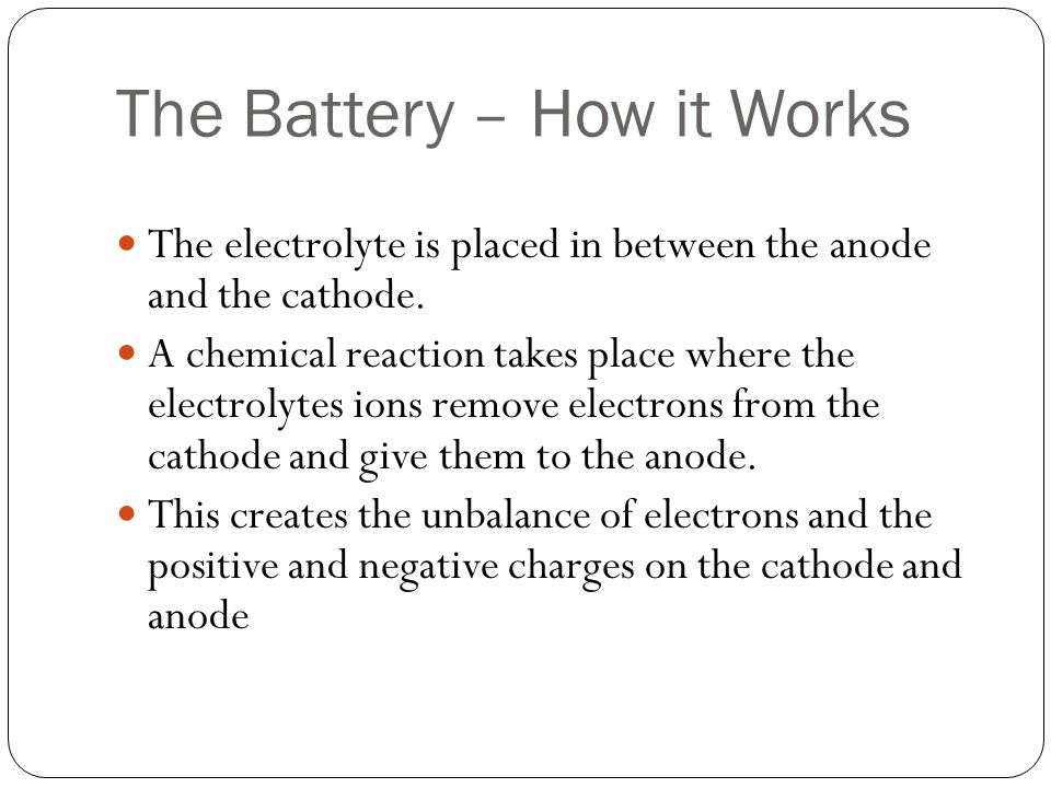 The Battery – How it Works The electrolyte is placed in between the anode and the cathode. A chemical reaction takes place where the electrolytes ions