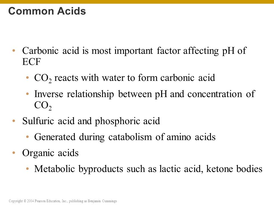 Copyright © 2004 Pearson Education, Inc., publishing as Benjamin Cummings Carbonic acid is most important factor affecting pH of ECF CO 2 reacts with water to form carbonic acid Inverse relationship between pH and concentration of CO 2 Sulfuric acid and phosphoric acid Generated during catabolism of amino acids Organic acids Metabolic byproducts such as lactic acid, ketone bodies Common Acids