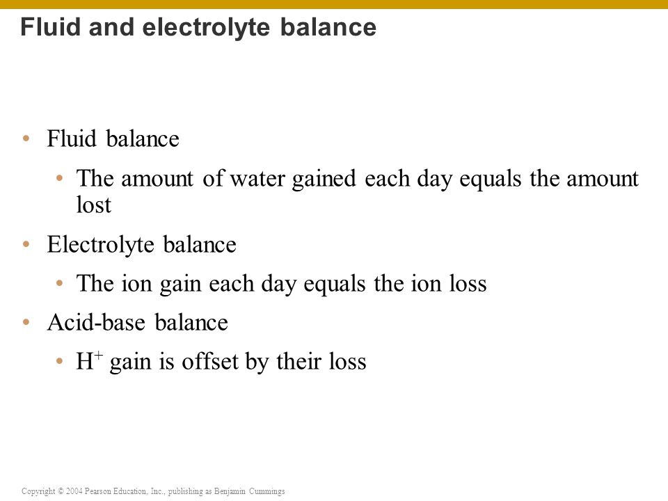 Copyright © 2004 Pearson Education, Inc., publishing as Benjamin Cummings Water movement between ECF and ICF If ECF becomes hypertonic relative to ICF, water moves from ICF to ECF If ECF becomes hypotonic relative to ICF, water moves from ECF into cells Fluid shifts PLAY Animation: Introduction to body fluids