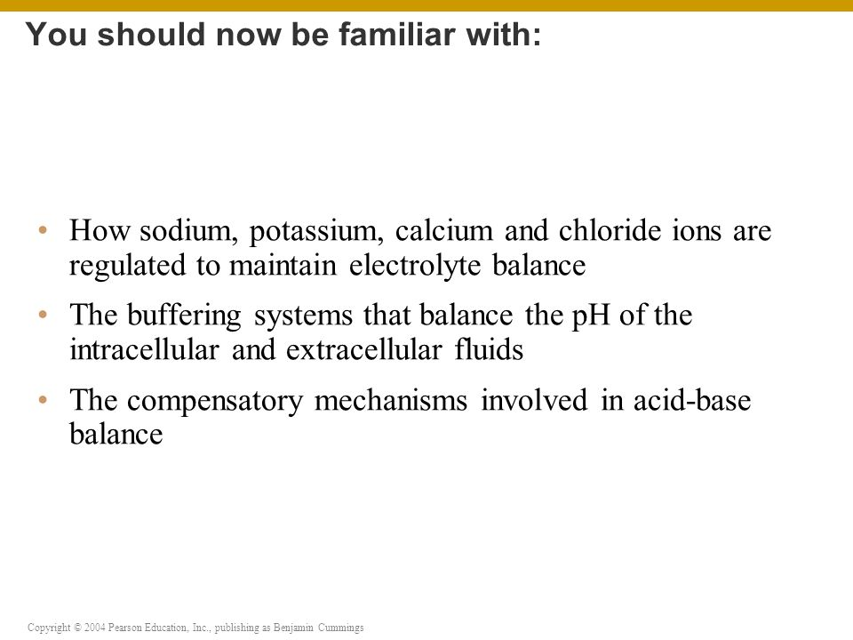 Copyright © 2004 Pearson Education, Inc., publishing as Benjamin Cummings How sodium, potassium, calcium and chloride ions are regulated to maintain electrolyte balance The buffering systems that balance the pH of the intracellular and extracellular fluids The compensatory mechanisms involved in acid-base balance You should now be familiar with: