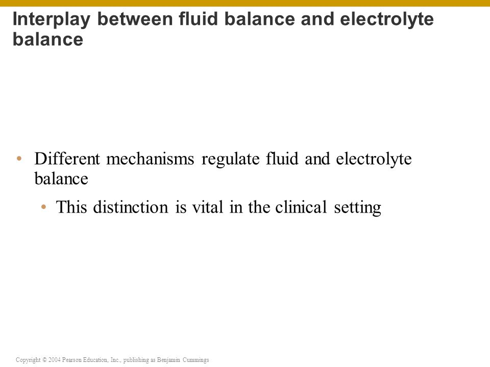 Copyright © 2004 Pearson Education, Inc., publishing as Benjamin Cummings What is meant by fluid balance, electrolyte balance, and acid-base balance The compositions of intracellular and extracellular fluids The hormones that play important roles in regulating fluid and electrolyte balance The movement of fluid that takes place within the ECF, between the ECF and the ICF, and between the ECF and the environment You should now be familiar with: