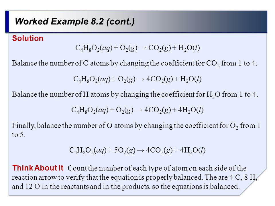 Worked Example 8.2 (cont.) Solution C 4 H 8 O 2 (aq) + O 2 (g) → CO 2 (g) + H 2 O(l) Balance the number of C atoms by changing the coefficient for CO 2 from 1 to 4.