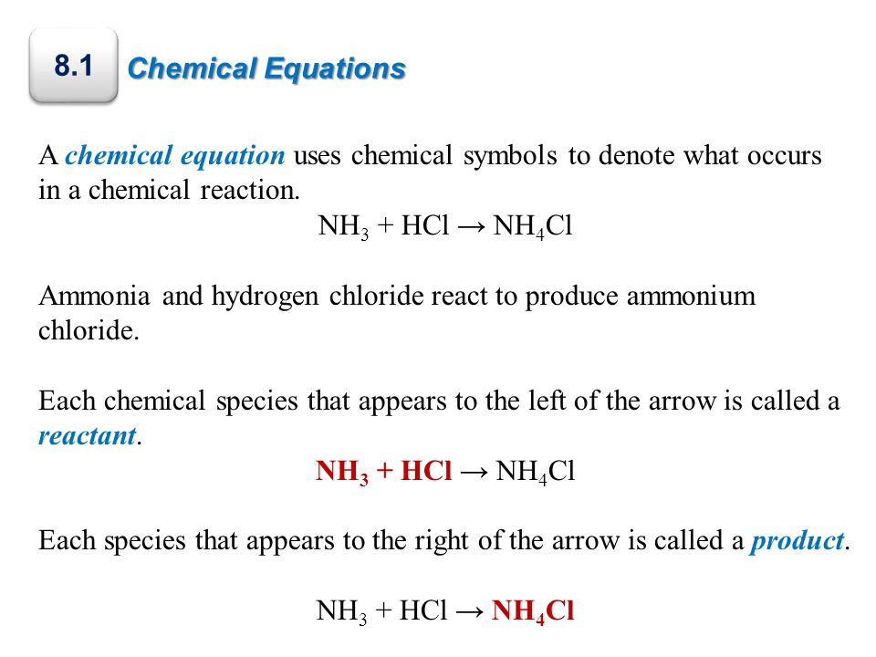 Chemical Equations A chemical equation uses chemical symbols to denote what occurs in a chemical reaction. NH 3 + HCl → NH 4 Cl Ammonia and hydrogen c