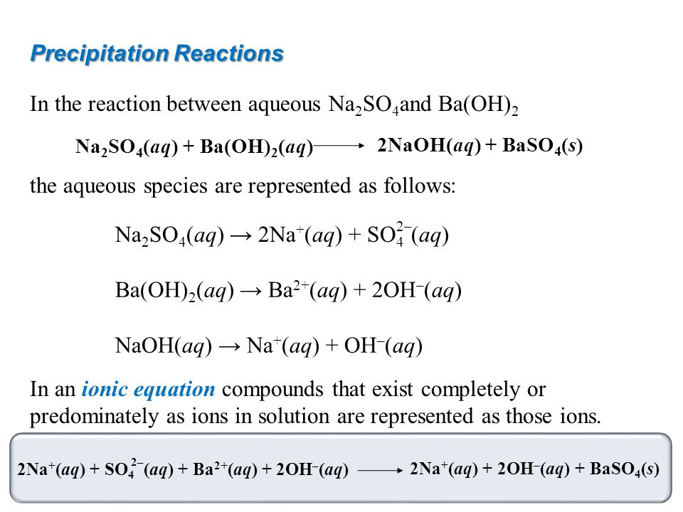 Precipitation Reactions In the reaction between aqueous Na 2 SO 4 and Ba(OH) 2 the aqueous species are represented as follows: In an ionic equation co
