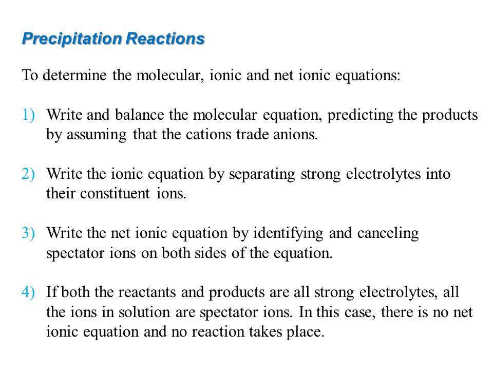 Precipitation Reactions To determine the molecular, ionic and net ionic equations: 1)Write and balance the molecular equation, predicting the products