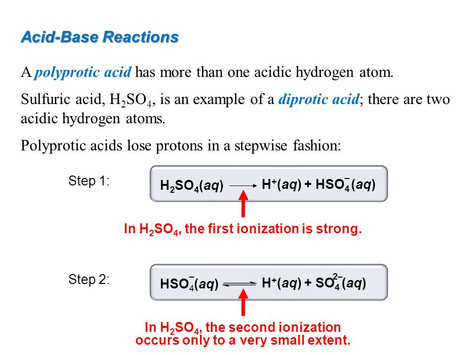 Acid-Base Reactions A polyprotic acid has more than one acidic hydrogen atom. Sulfuric acid, H 2 SO 4, is an example of a diprotic acid; there are two