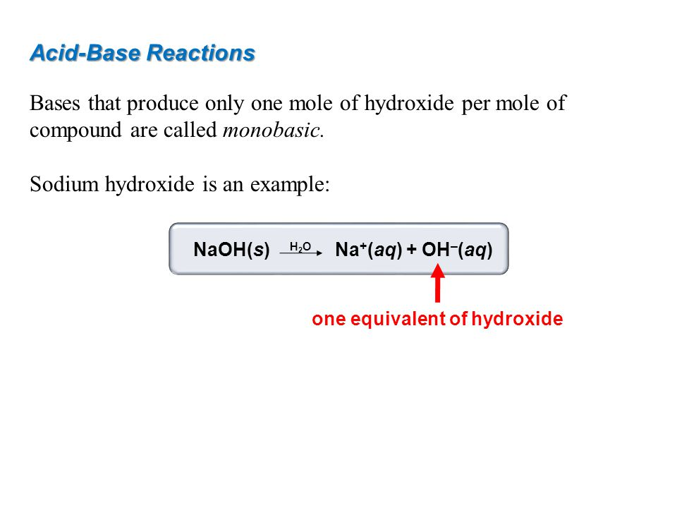 Acid-Base Reactions Bases that produce only one mole of hydroxide per mole of compound are called monobasic. Sodium hydroxide is an example: NaOH(s) N