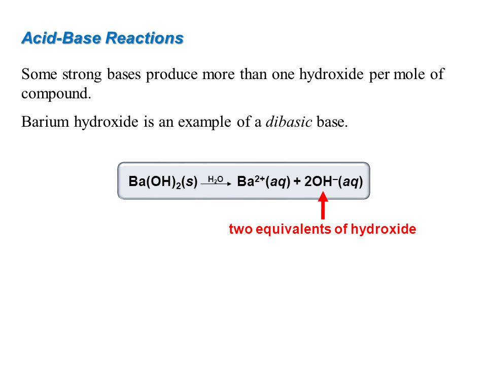 Acid-Base Reactions Some strong bases produce more than one hydroxide per mole of compound. Barium hydroxide is an example of a dibasic base. Ba(OH) 2